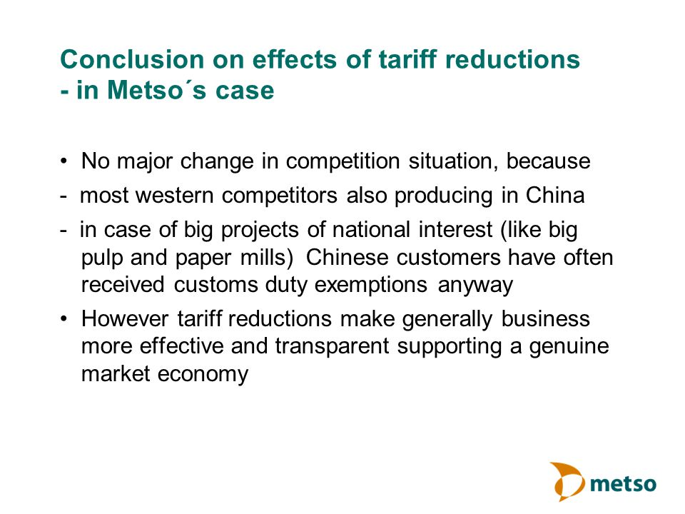 Conclusion on effects of tariff reductions - in Metso´s case No major change in competition situation, because - most western competitors also produci
