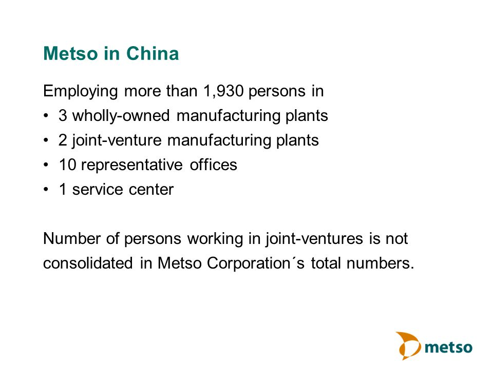 Metso in China Employing more than 1,930 persons in 3 wholly-owned manufacturing plants 2 joint-venture manufacturing plants 10 representative offices