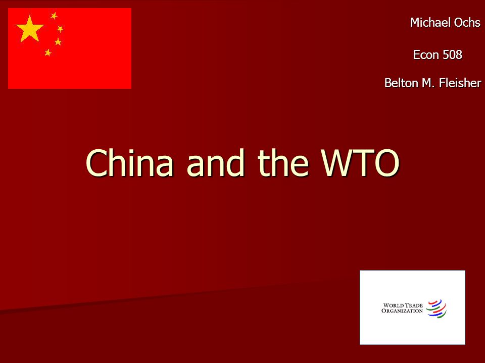 China and the WTO Econ 508 Michael Ochs Belton M. Fleisher
