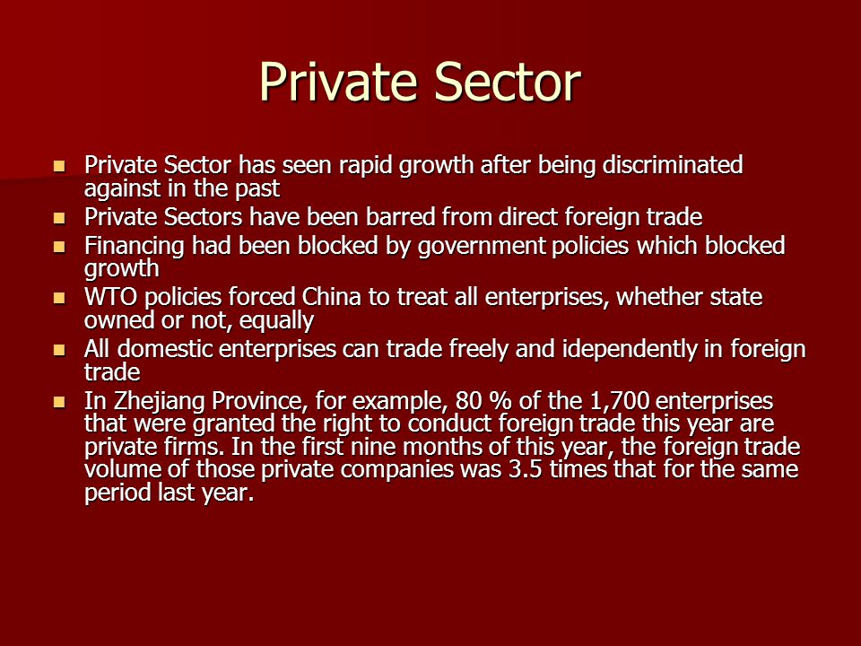 Private Sector Private Sector has seen rapid growth after being discriminated against in the past Private Sector has seen rapid growth after being discriminated against in the past Private Sectors have been barred from direct foreign trade Private Sectors have been barred from direct foreign trade Financing had been blocked by government policies which blocked growth Financing had been blocked by government policies which blocked growth WTO policies forced China to treat all enterprises, whether state owned or not, equally WTO policies forced China to treat all enterprises, whether state owned or not, equally All domestic enterprises can trade freely and idependently in foreign trade All domestic enterprises can trade freely and idependently in foreign trade In Zhejiang Province, for example, 80 % of the 1,700 enterprises that were granted the right to conduct foreign trade this year are private firms.