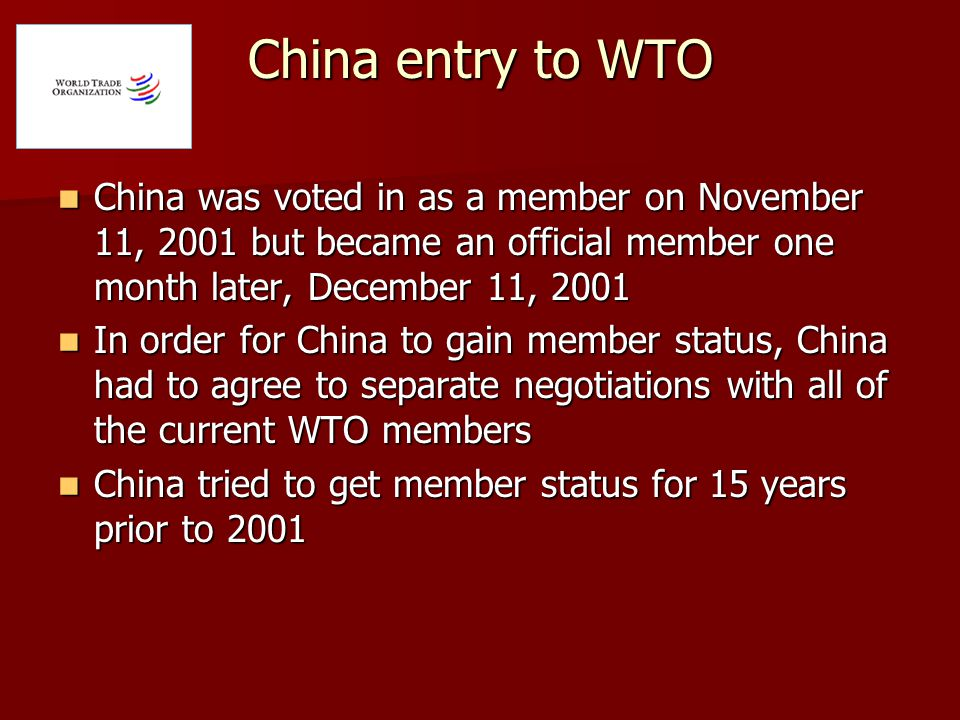 China entry to WTO China was voted in as a member on November 11, 2001 but became an official member one month later, December 11, 2001 China was voted in as a member on November 11, 2001 but became an official member one month later, December 11, 2001 In order for China to gain member status, China had to agree to separate negotiations with all of the current WTO members In order for China to gain member status, China had to agree to separate negotiations with all of the current WTO members China tried to get member status for 15 years prior to 2001 China tried to get member status for 15 years prior to 2001