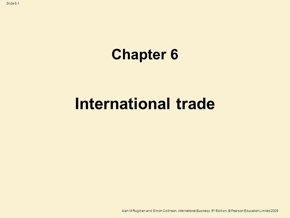 Slide 6.1 Alan M Rugman and Simon Collinson, International Business, 5 th Edition, © Pearson Education Limited 2009 International trade Chapter 6