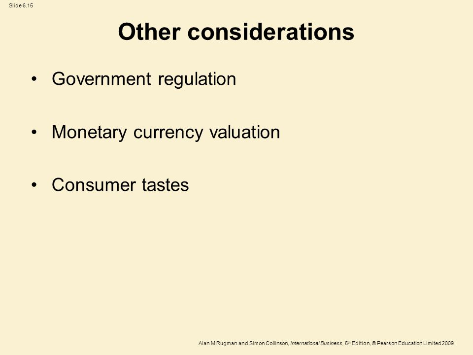 Slide 6.15 Alan M Rugman and Simon Collinson, International Business, 5 th Edition, © Pearson Education Limited 2009 Other considerations Government r