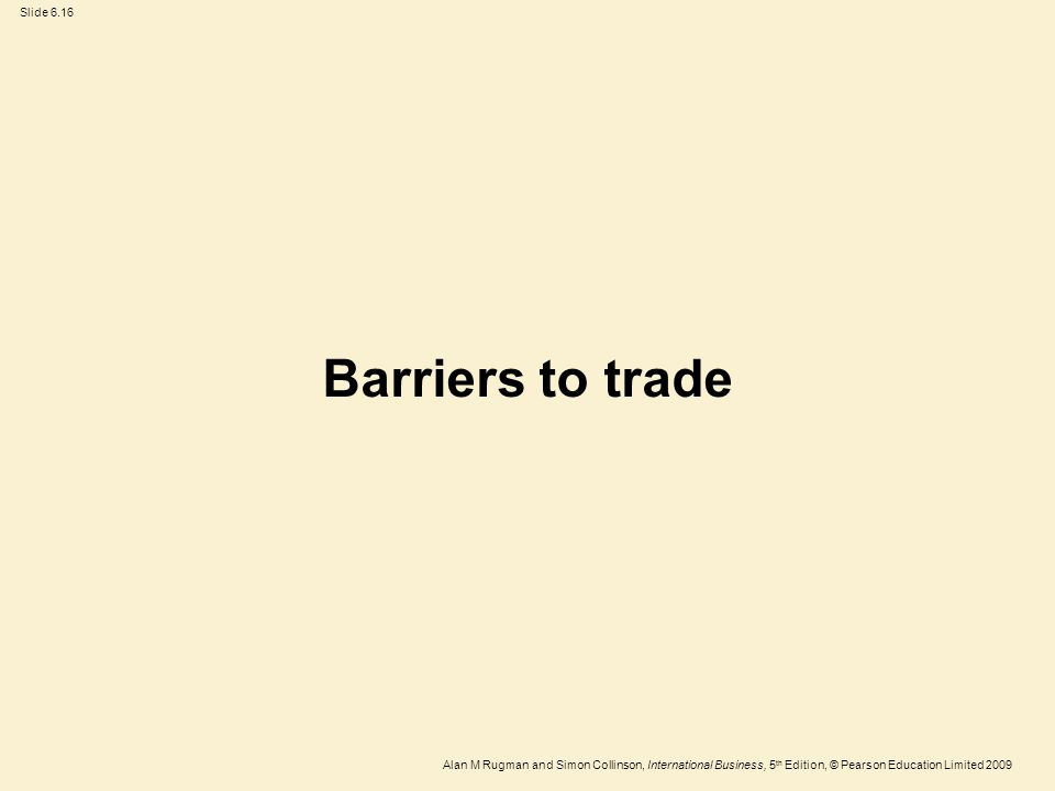 Slide 6.16 Alan M Rugman and Simon Collinson, International Business, 5 th Edition, © Pearson Education Limited 2009 Barriers to trade