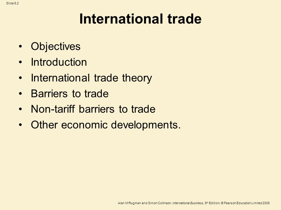 Slide 6.2 Alan M Rugman and Simon Collinson, International Business, 5 th Edition, © Pearson Education Limited 2009 International trade Objectives Int