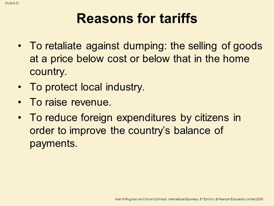Slide 6.21 Alan M Rugman and Simon Collinson, International Business, 5 th Edition, © Pearson Education Limited 2009 Reasons for tariffs To retaliate