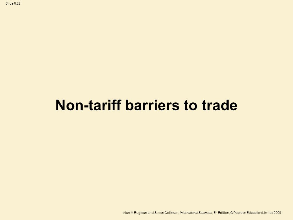 Slide 6.22 Alan M Rugman and Simon Collinson, International Business, 5 th Edition, © Pearson Education Limited 2009 Non-tariff barriers to trade
