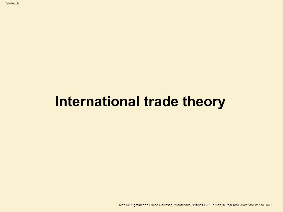 Slide 6.5 Alan M Rugman and Simon Collinson, International Business, 5 th Edition, © Pearson Education Limited 2009 International trade theory