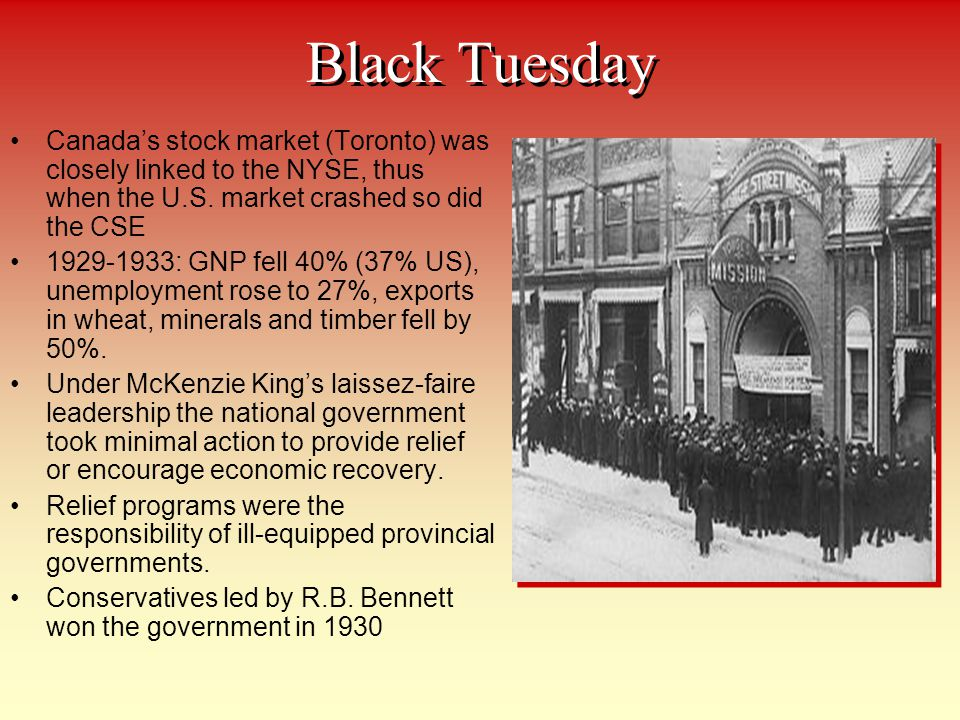 Black Tuesday Canadas stock market (Toronto) was closely linked to the NYSE, thus when the U.S. market crashed so did the CSE 1929-1933: GNP fell 40%