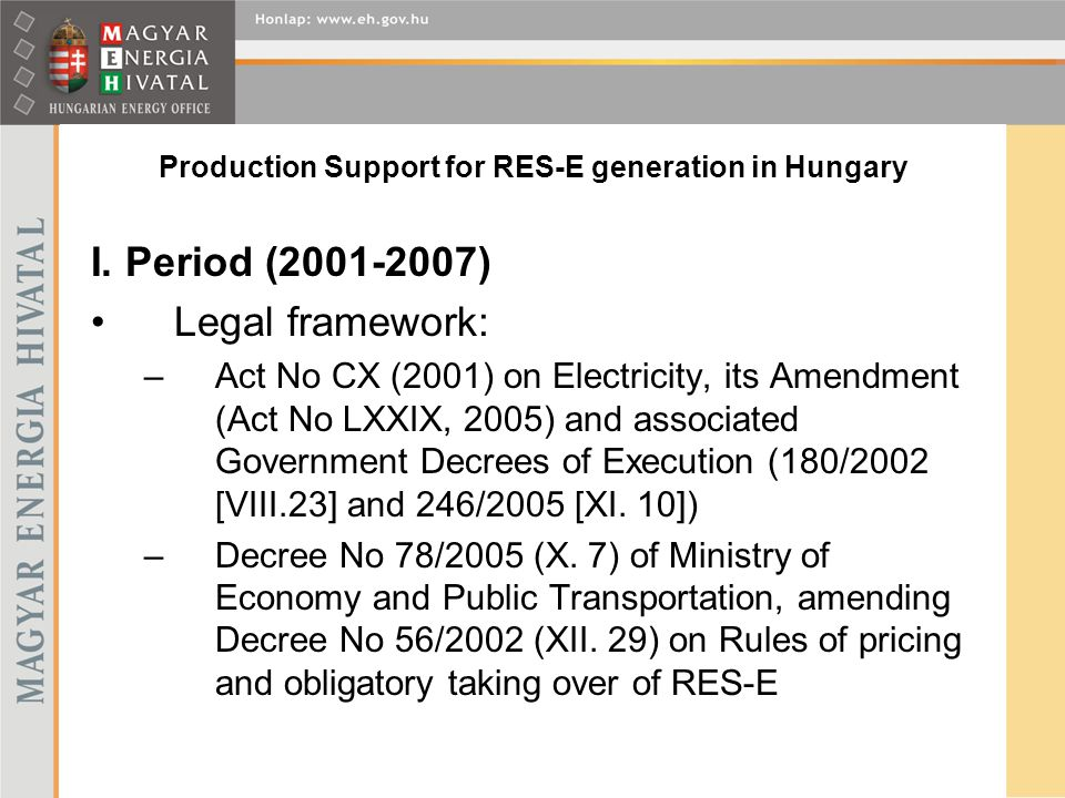 Production Support for RES-E generation in Hungary I. Period (2001-2007) Legal framework: –Act No CX (2001) on Electricity, its Amendment (Act No LXXI
