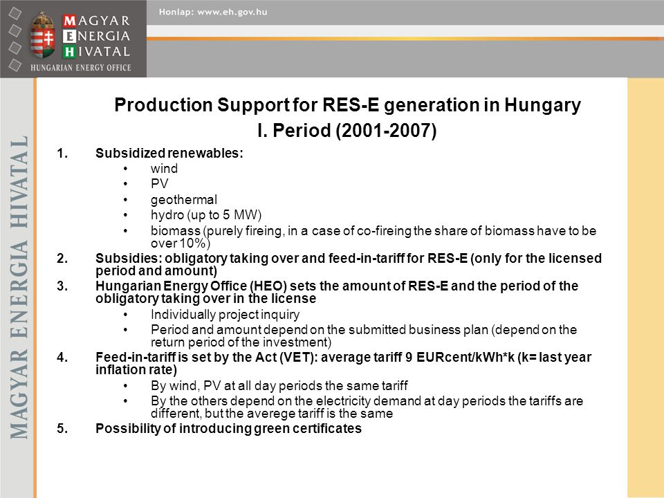 Production Support for RES-E generation in Hungary I. Period (2001-2007) 1.Subsidized renewables: wind PV geothermal hydro (up to 5 MW) biomass (purel
