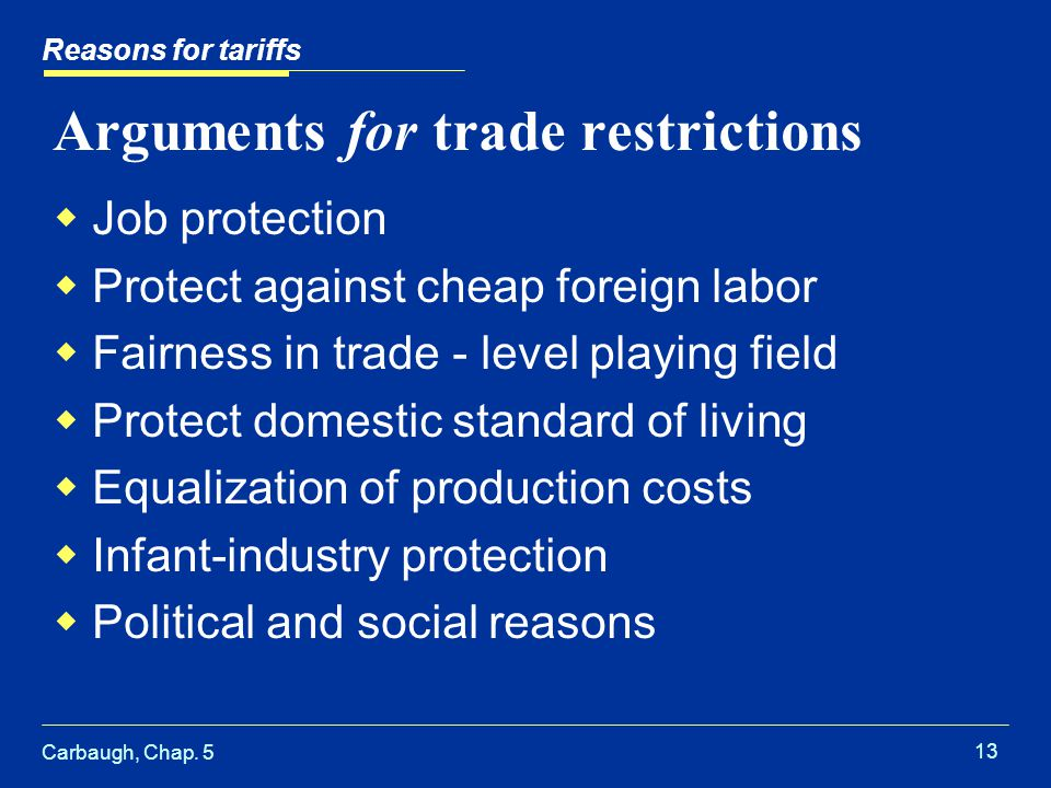 Carbaugh, Chap. 5 13 Arguments for trade restrictions Job protection Protect against cheap foreign labor Fairness in trade - level playing field Prote