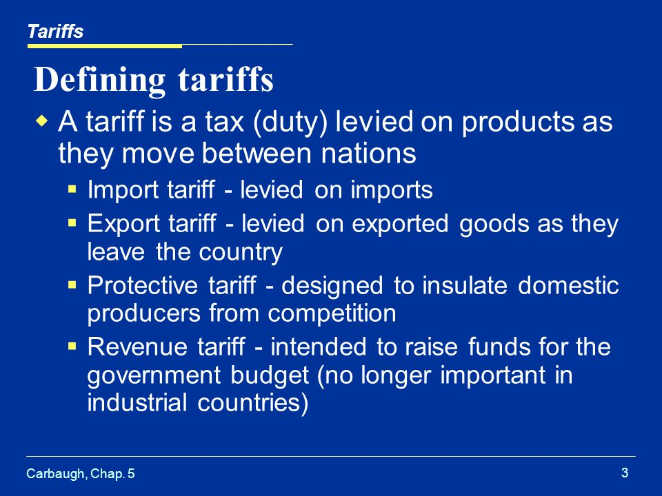 Carbaugh, Chap. 5 3 Defining tariffs A tariff is a tax (duty) levied on products as they move between nations Import tariff - levied on imports Export