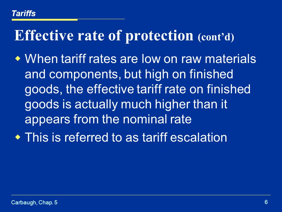 Carbaugh, Chap. 5 6 Effective rate of protection (contd) When tariff rates are low on raw materials and components, but high on finished goods, the ef