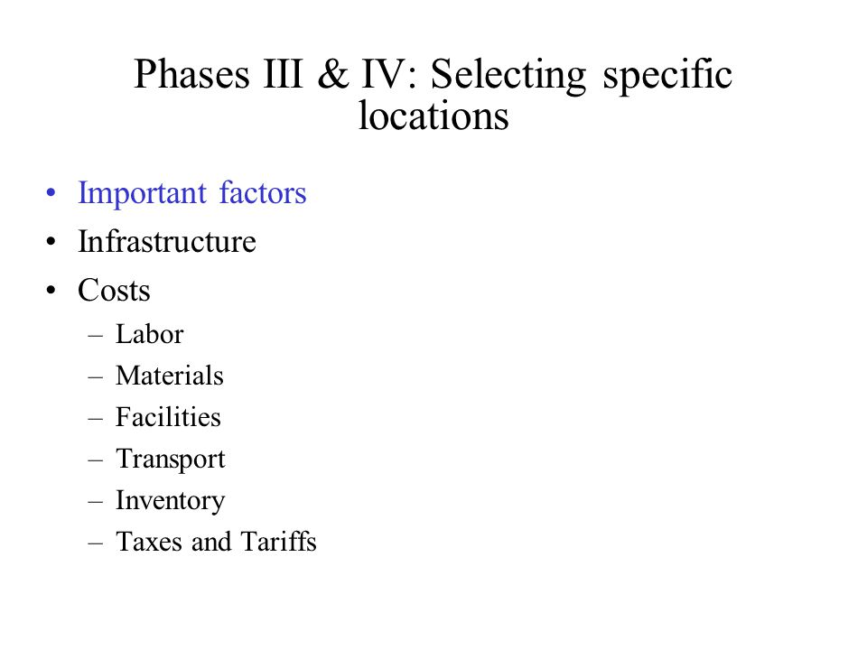 Phases III & IV: Selecting specific locations Important factors Infrastructure Costs –Labor –Materials –Facilities –Transport –Inventory –Taxes and Ta