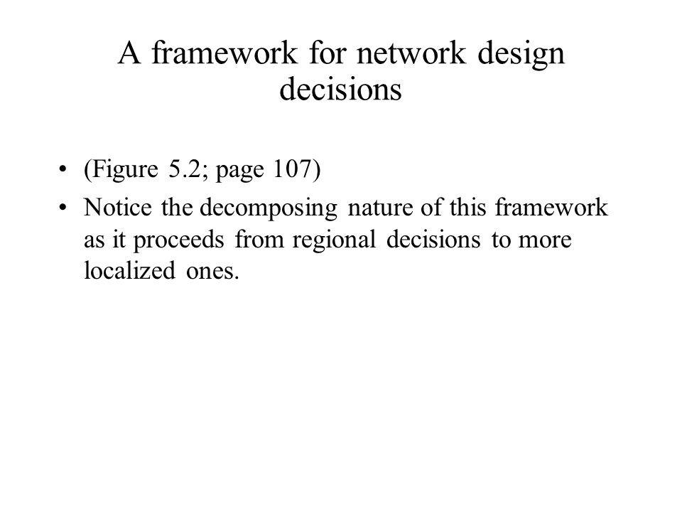 A framework for network design decisions (Figure 5.2; page 107) Notice the decomposing nature of this framework as it proceeds from regional decisions
