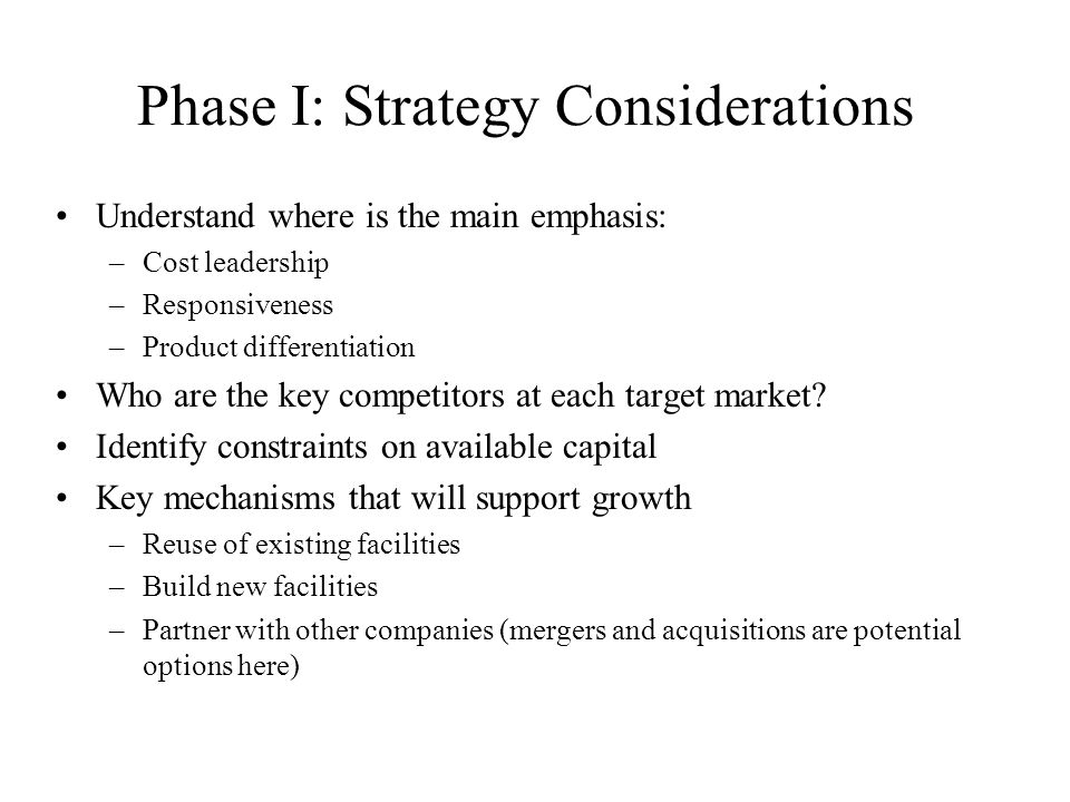 Phase I: Strategy Considerations Understand where is the main emphasis: –Cost leadership –Responsiveness –Product differentiation Who are the key comp