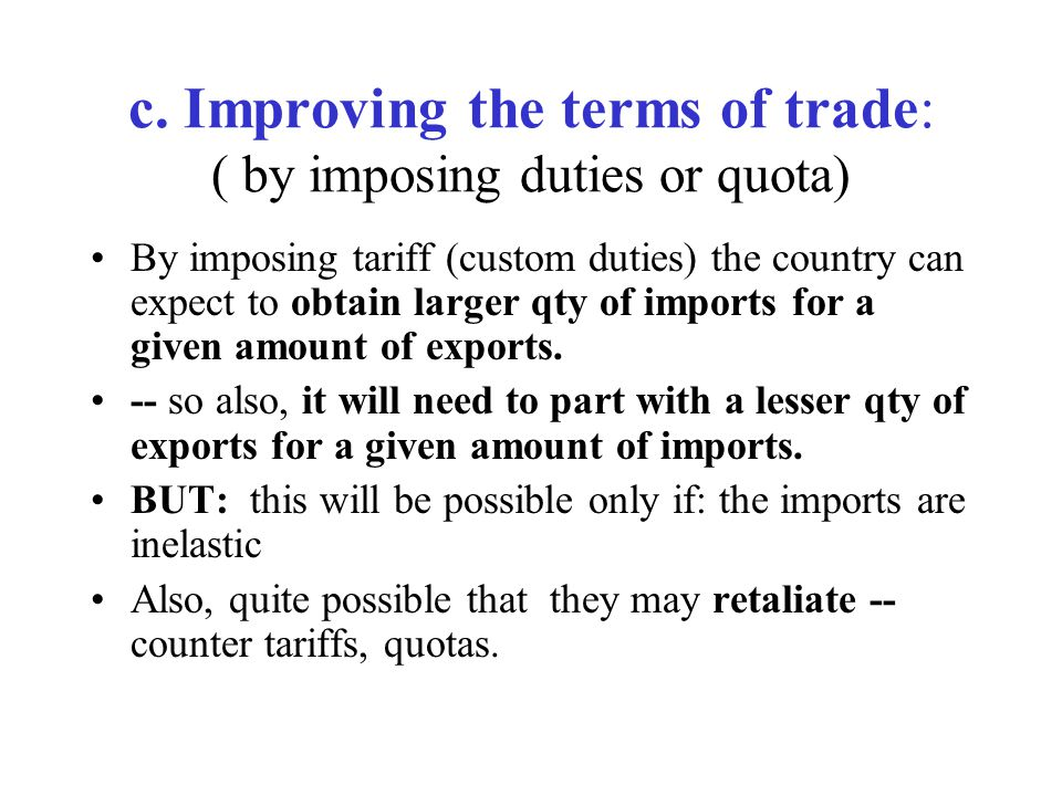 c. Improving the terms of trade: ( by imposing duties or quota) By imposing tariff (custom duties) the country can expect to obtain larger qty of impo