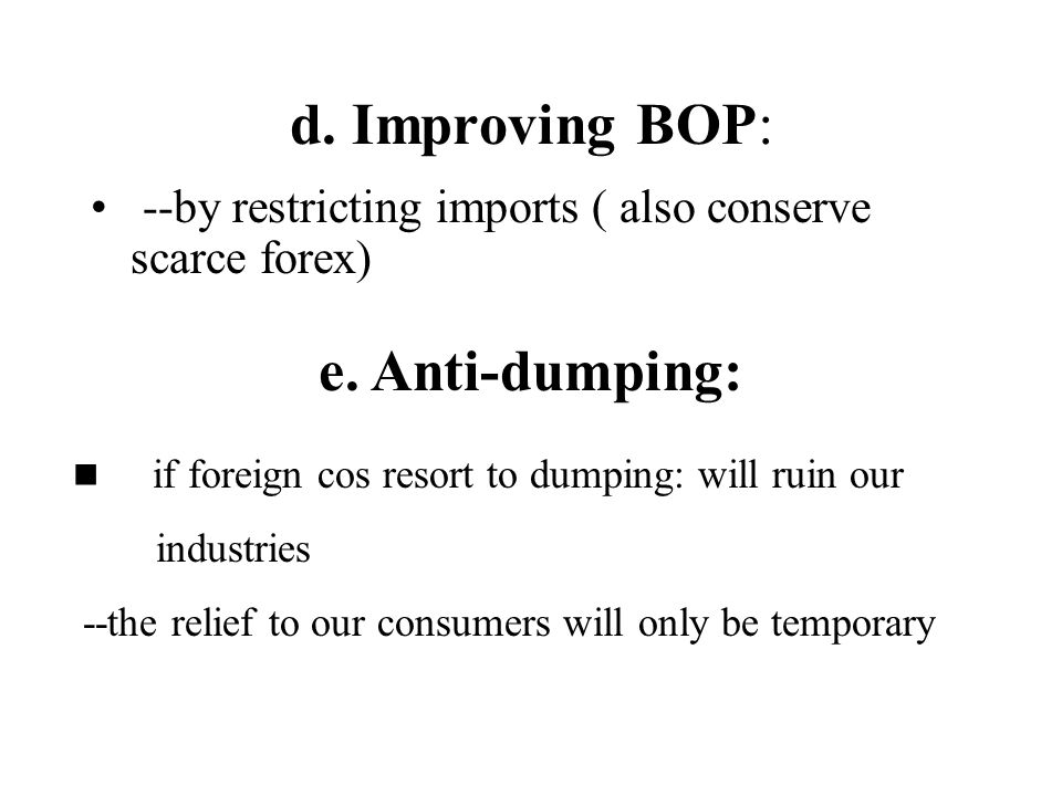 d. Improving BOP: --by restricting imports ( also conserve scarce forex) e. Anti-dumping: if foreign cos resort to dumping: will ruin our industries -