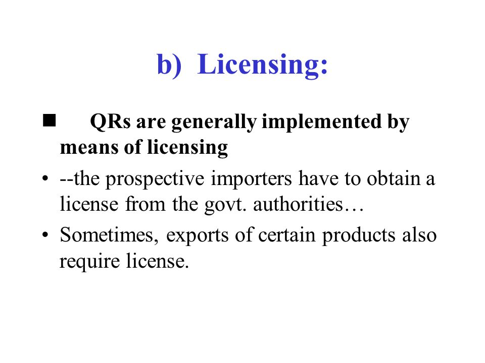 b) Licensing: QRs are generally implemented by means of licensing --the prospective importers have to obtain a license from the govt. authorities… Som