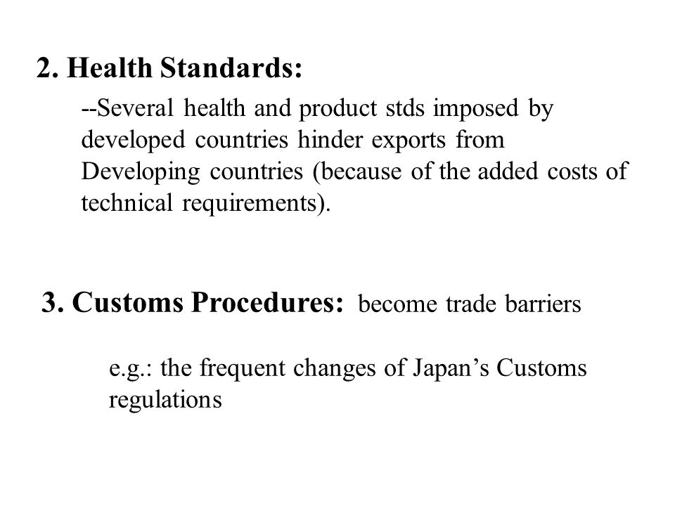 2. Health Standards: --Several health and product stds imposed by developed countries hinder exports from Developing countries (because of the added c