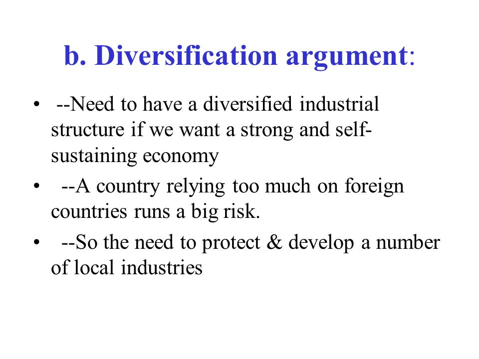 b. Diversification argument: --Need to have a diversified industrial structure if we want a strong and self- sustaining economy --A country relying to