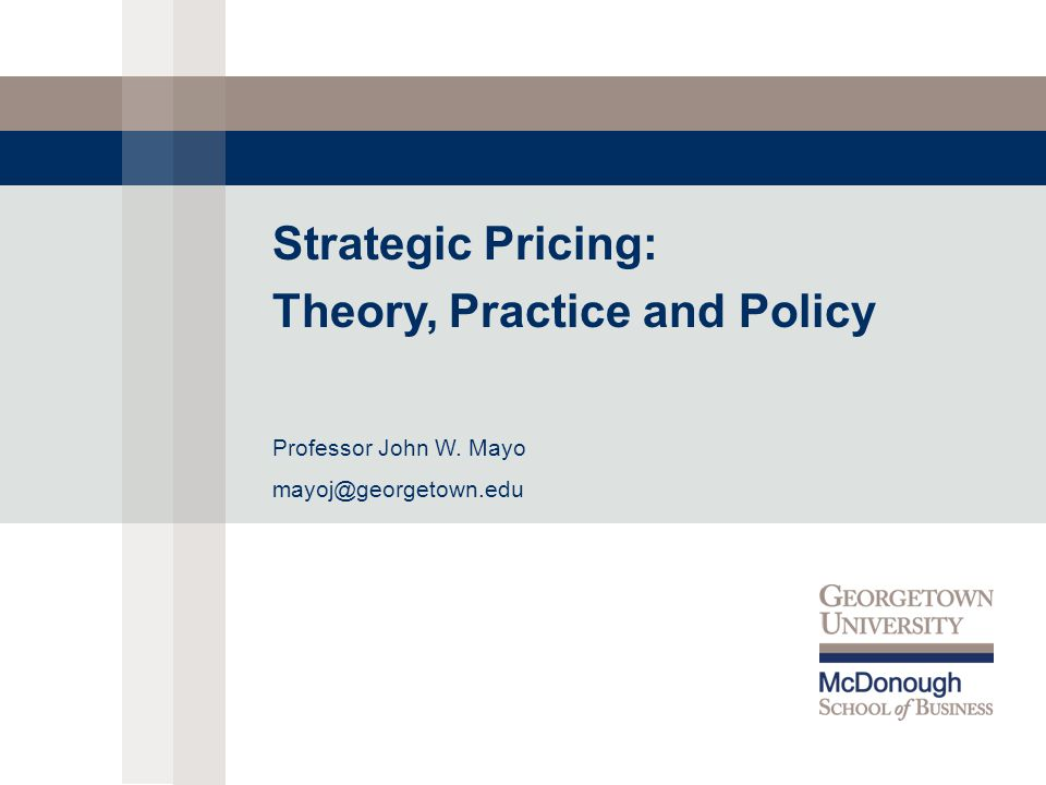 Strategic Pricing: Theory, Practice and Policy Professor John W. Mayo mayoj@georgetown.edu