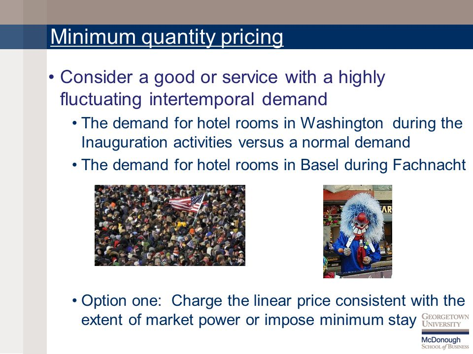 Minimum quantity pricing Consider a good or service with a highly fluctuating intertemporal demand The demand for hotel rooms in Washington during the Inauguration activities versus a normal demand The demand for hotel rooms in Basel during Fachnacht Option one: Charge the linear price consistent with the extent of market power or impose minimum stay