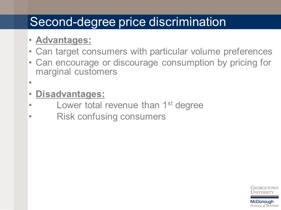 Second-degree price discrimination Advantages: Can target consumers with particular volume preferences Can encourage or discourage consumption by pricing for marginal customers Disadvantages: Lower total revenue than 1 st degree Risk confusing consumers