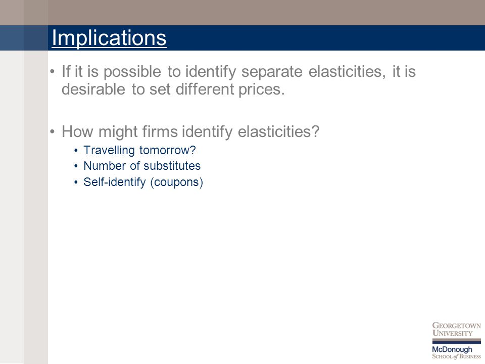 Implications If it is possible to identify separate elasticities, it is desirable to set different prices.