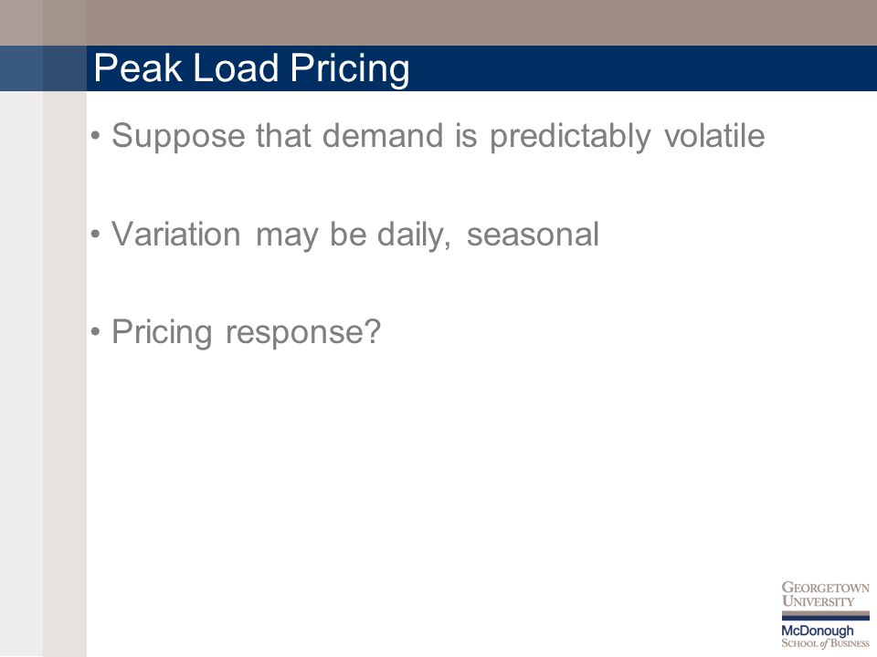Peak Load Pricing Suppose that demand is predictably volatile Variation may be daily, seasonal Pricing response?