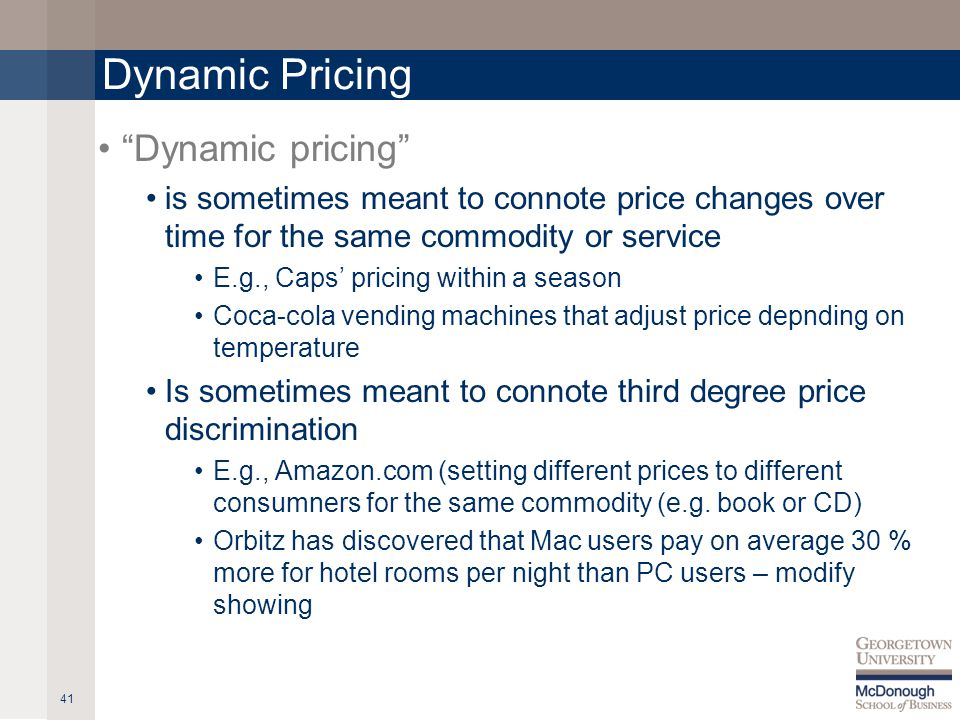 Dynamic Pricing Dynamic pricing is sometimes meant to connote price changes over time for the same commodity or service E.g., Caps pricing within a season Coca-cola vending machines that adjust price depnding on temperature Is sometimes meant to connote third degree price discrimination E.g., Amazon.com (setting different prices to different consumners for the same commodity (e.g.