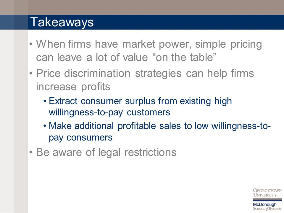 Takeaways When firms have market power, simple pricing can leave a lot of value on the table Price discrimination strategies can help firms increase profits Extract consumer surplus from existing high willingness-to-pay customers Make additional profitable sales to low willingness-to- pay consumers Be aware of legal restrictions