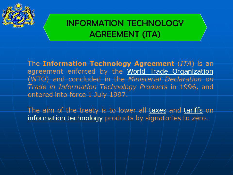 INFORMATION TECHNOLOGY AGREEMENT (ITA) The Information Technology Agreement (ITA) is an agreement enforced by the World Trade Organization (WTO) and c