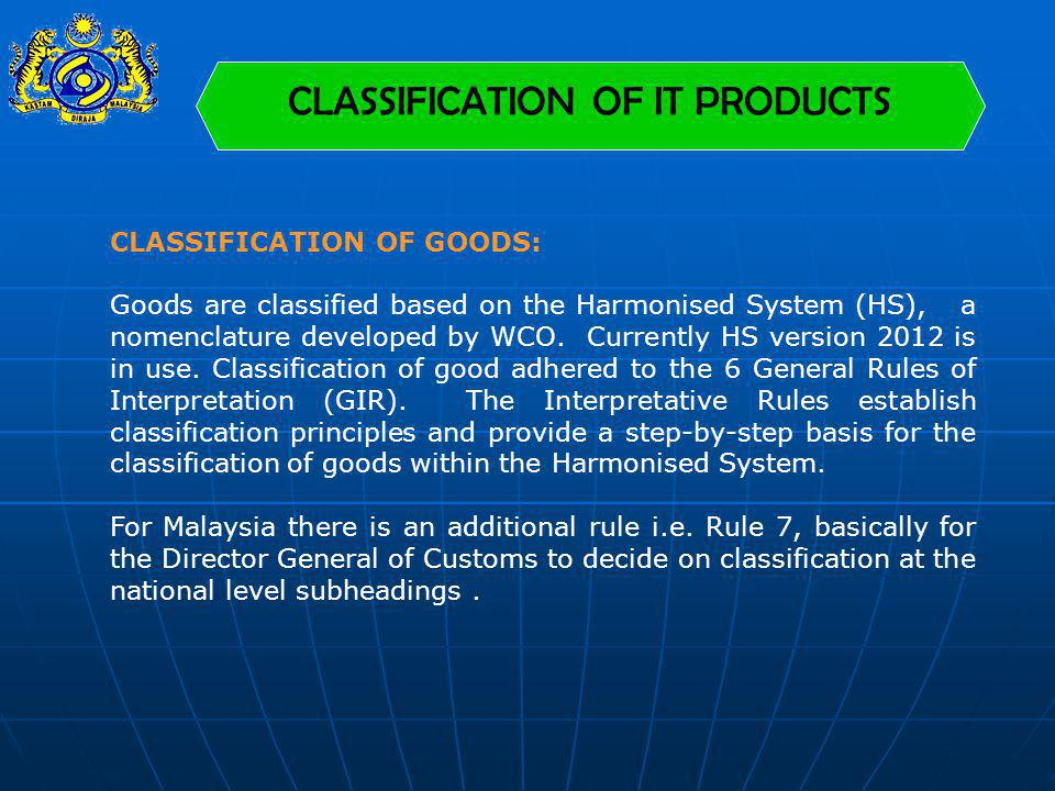 CLASSIFICATION OF IT PRODUCTS CLASSIFICATION OF GOODS: Goods are classified based on the Harmonised System (HS), a nomenclature developed by WCO. Curr