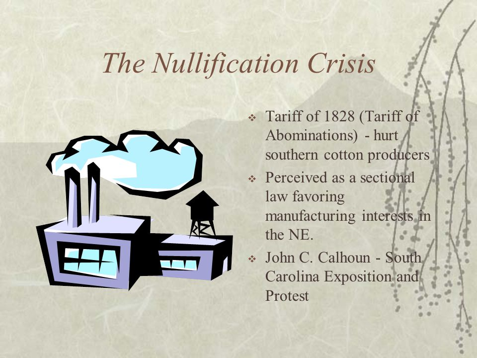 The Nullification Crisis Tariff of 1828 (Tariff of Abominations) - hurt southern cotton producers Perceived as a sectional law favoring manufacturing