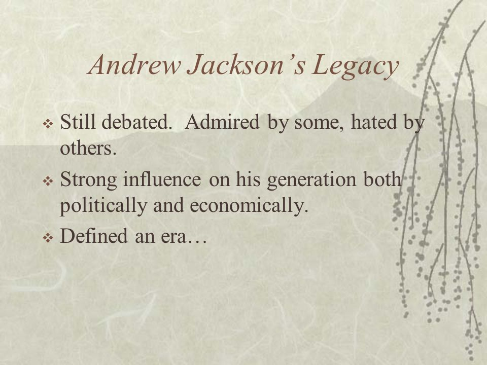 Andrew Jacksons Legacy Still debated. Admired by some, hated by others. Strong influence on his generation both politically and economically. Defined