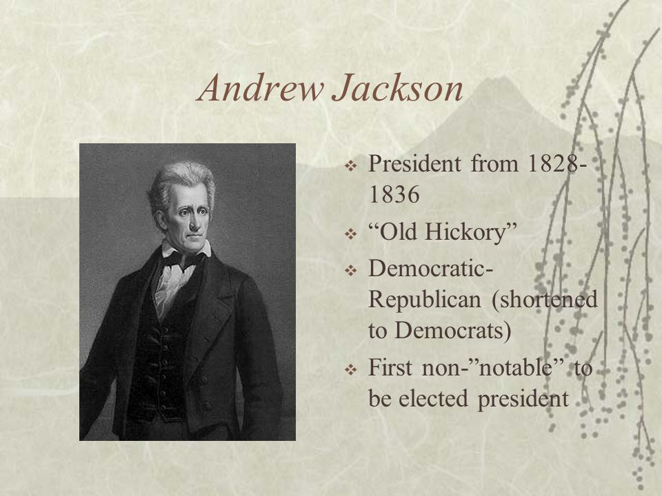 Andrew Jackson President from 1828- 1836 Old Hickory Democratic- Republican (shortened to Democrats) First non-notable to be elected president