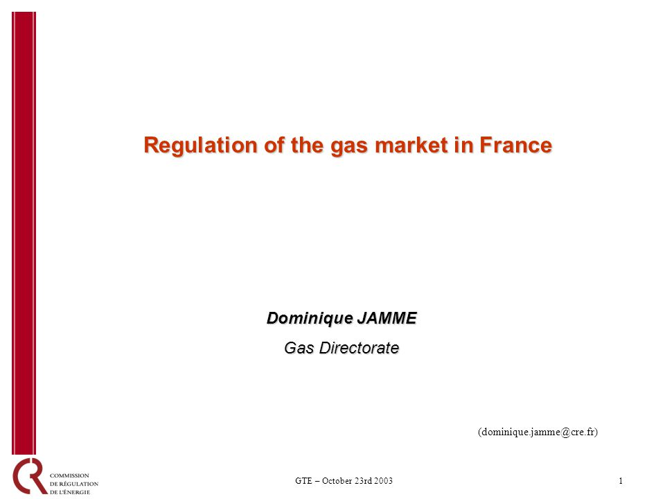 1GTE – October 23rd 2003 Regulation of the gas market in France Dominique JAMME Gas Directorate (dominique.jamme@cre.fr)