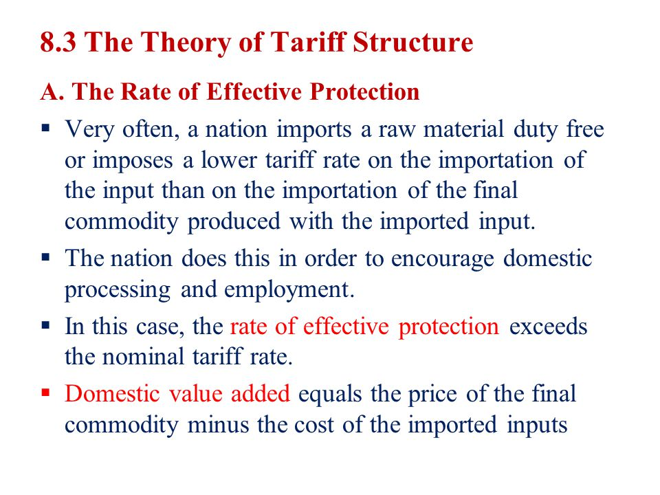 8.3 The Theory of Tariff Structure A. The Rate of Effective Protection Very often, a nation imports a raw material duty free or imposes a lower tariff