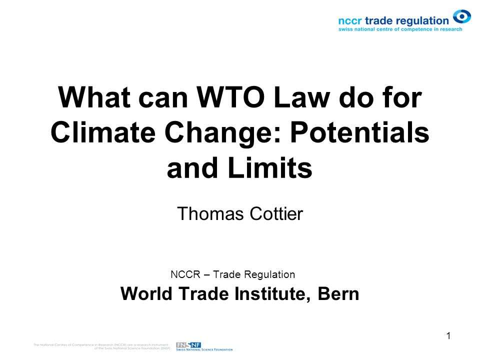1 What can WTO Law do for Climate Change: Potentials and Limits Thomas Cottier NCCR – Trade Regulation World Trade Institute, Bern