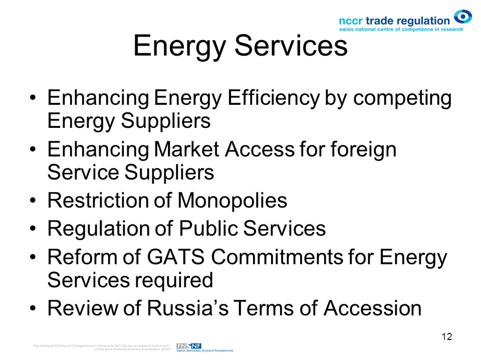 12 Energy Services Enhancing Energy Efficiency by competing Energy Suppliers Enhancing Market Access for foreign Service Suppliers Restriction of Monopolies Regulation of Public Services Reform of GATS Commitments for Energy Services required Review of Russias Terms of Accession