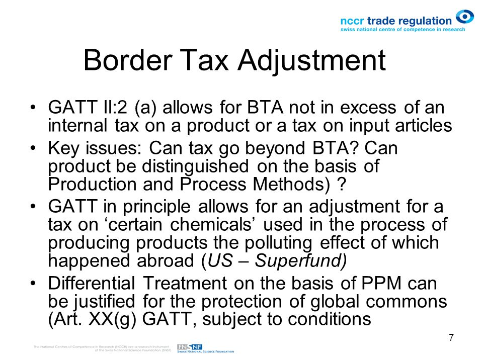 7 Border Tax Adjustment GATT II:2 (a) allows for BTA not in excess of an internal tax on a product or a tax on input articles Key issues: Can tax go beyond BTA.
