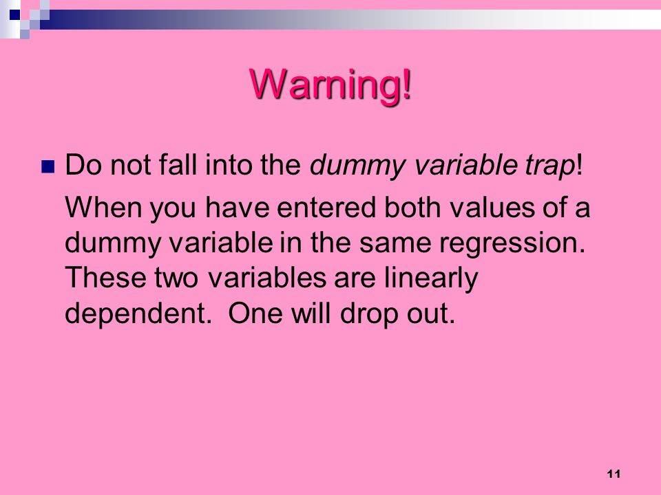 11 Warning! Do not fall into the dummy variable trap! When you have entered both values of a dummy variable in the same regression. These two variable