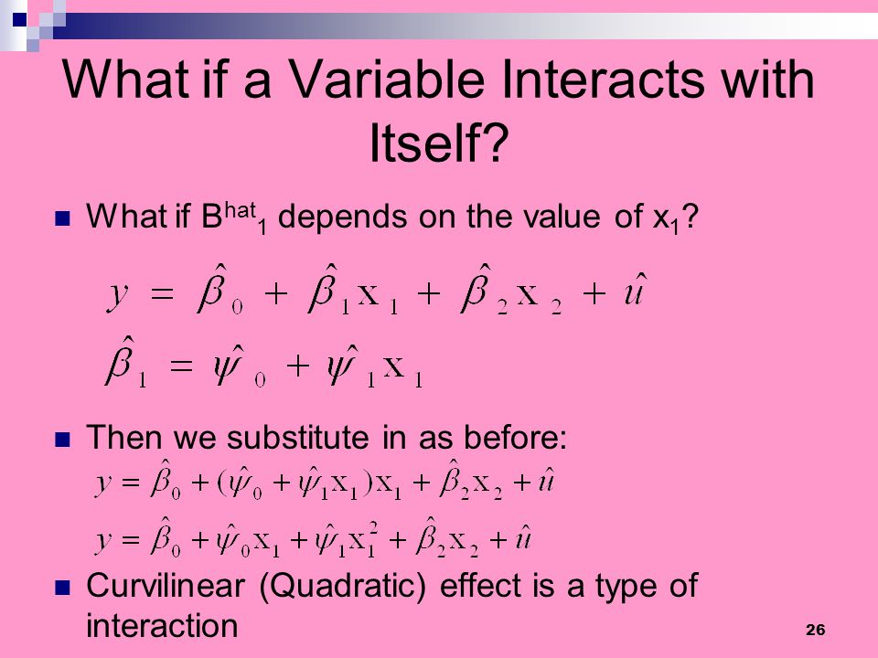 26 What if a Variable Interacts with Itself? What if Β hat 1 depends on the value of x 1 ? Then we substitute in as before: Curvilinear (Quadratic) ef