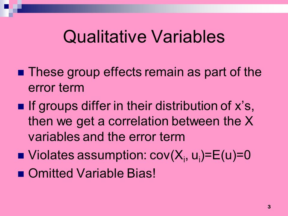 3 Qualitative Variables These group effects remain as part of the error term If groups differ in their distribution of xs, then we get a correlation b