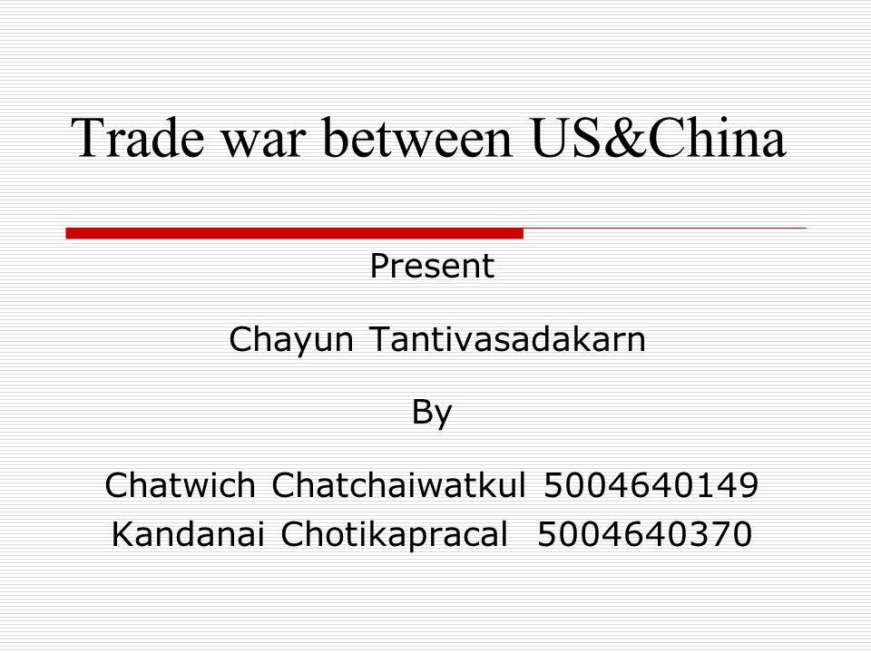 Trade war between US&China Present Chayun Tantivasadakarn By Chatwich Chatchaiwatkul 5004640149 Kandanai Chotikapracal 5004640370