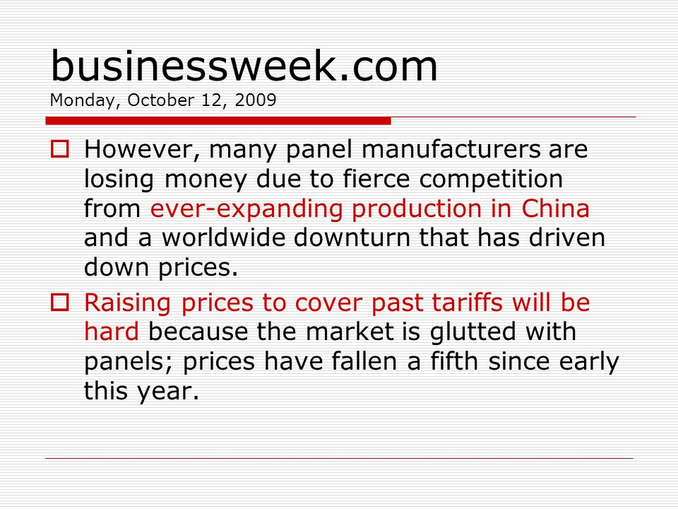 businessweek.com Monday, October 12, 2009 However, many panel manufacturers are losing money due to fierce competition from ever-expanding production in China and a worldwide downturn that has driven down prices.