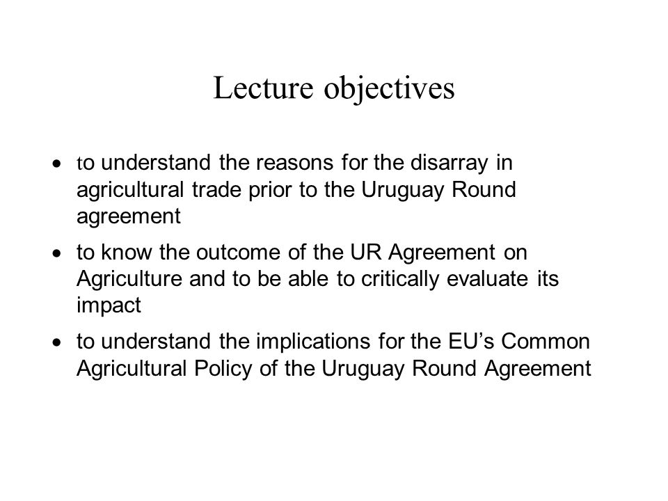 Lecture objectives t o understand the reasons for the disarray in agricultural trade prior to the Uruguay Round agreement to know the outcome of the U