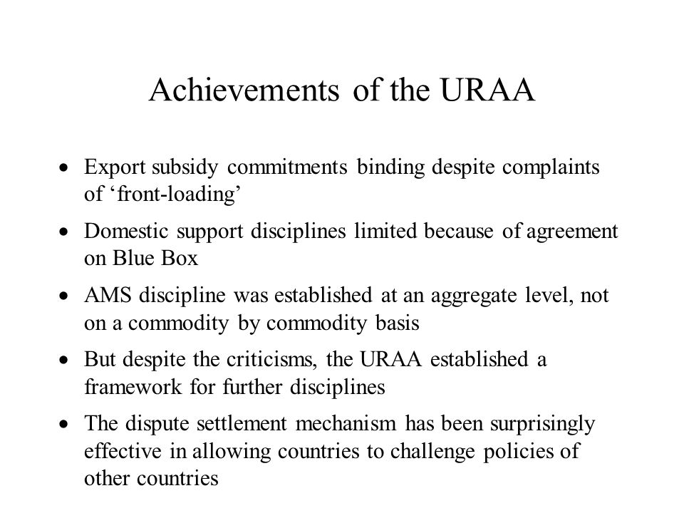 Achievements of the URAA Export subsidy commitments binding despite complaints of front-loading Domestic support disciplines limited because of agreem